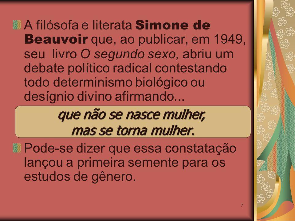 7 A filósofa e literata Simone de Beauvoir que, ao publicar, em 1949, seu livro O segundo sexo, abriu um debate político radical contestando todo determinismo biológico ou desígnio divino afirmando...