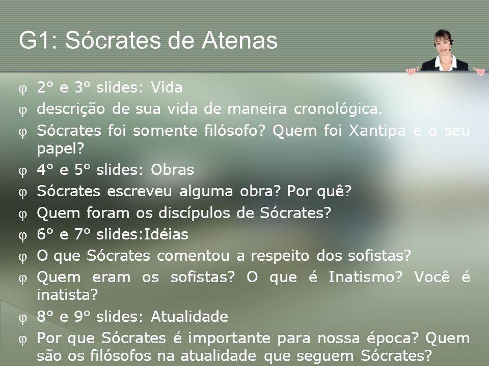 G1: Sócrates de Atenas 2° e 3° slides: Vida descrição de sua vida de maneira cronológica. Sócrates foi somente filósofo? Quem foi Xantipa e o seu pape