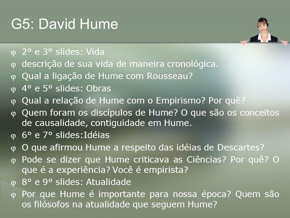 G5: David Hume 2° e 3° slides: Vida descrição de sua vida de maneira cronológica. Qual a ligação de Hume com Rousseau? 4° e 5° slides: Obras Qual a re
