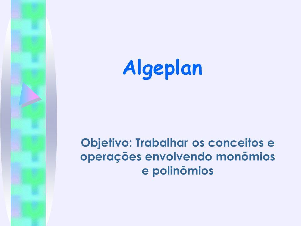 Algeplan Objetivo: Trabalhar os conceitos e operações envolvendo monômios e polinômios