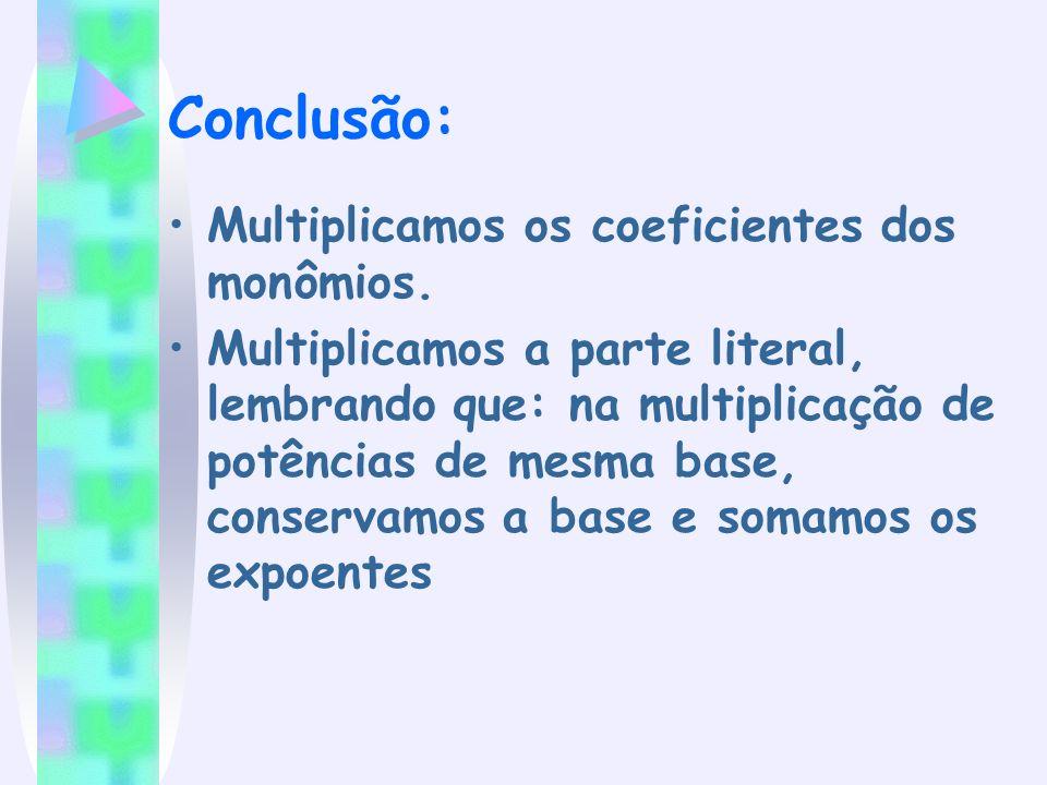 Conclusão: Multiplicamos os coeficientes dos monômios. Multiplicamos a parte literal, lembrando que: na multiplicação de potências de mesma base, cons