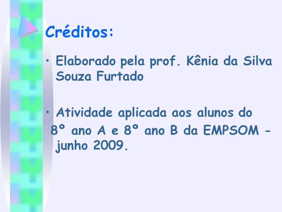 Créditos: Elaborado pela prof. Kênia da Silva Souza Furtado Atividade aplicada aos alunos do 8º ano A e 8º ano B da EMPSOM - junho 2009.