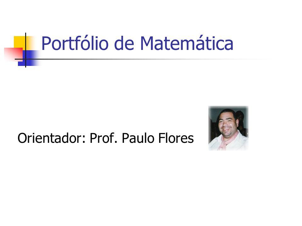 Portfólio de Matemática Orientador: Prof. Paulo Flores