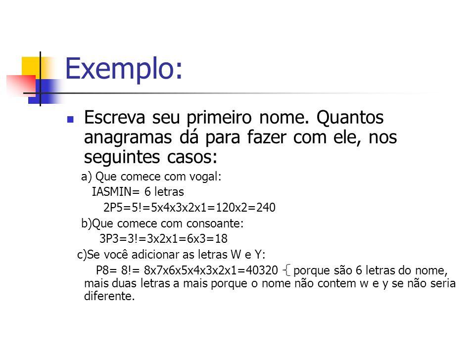 Exemplo: Escreva seu primeiro nome. Quantos anagramas dá para fazer com ele, nos seguintes casos: a) Que comece com vogal: IASMIN= 6 letras 2P5=5!=5x4