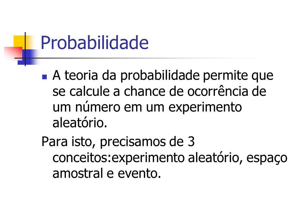 Probabilidade A teoria da probabilidade permite que se calcule a chance de ocorrência de um número em um experimento aleatório. Para isto, precisamos