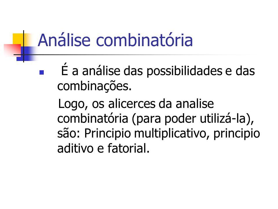 Análise combinatória É a análise das possibilidades e das combinações. Logo, os alicerces da analise combinatória (para poder utilizá-la), são: Princi