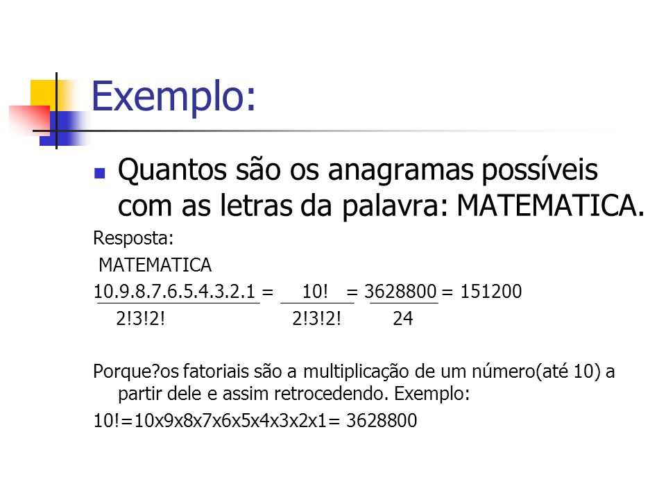 Exemplo: Quantos são os anagramas possíveis com as letras da palavra: MATEMATICA. Resposta: MATEMATICA 10.9.8.7.6.5.4.3.2.1 = 10! = 3628800 = 151200 2