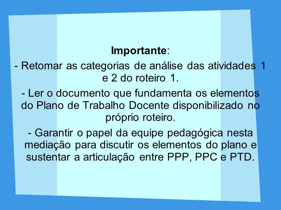 Importante: - Retomar as categorias de análise das atividades 1 e 2 do roteiro 1. - Ler o documento que fundamenta os elementos do Plano de Trabalho D