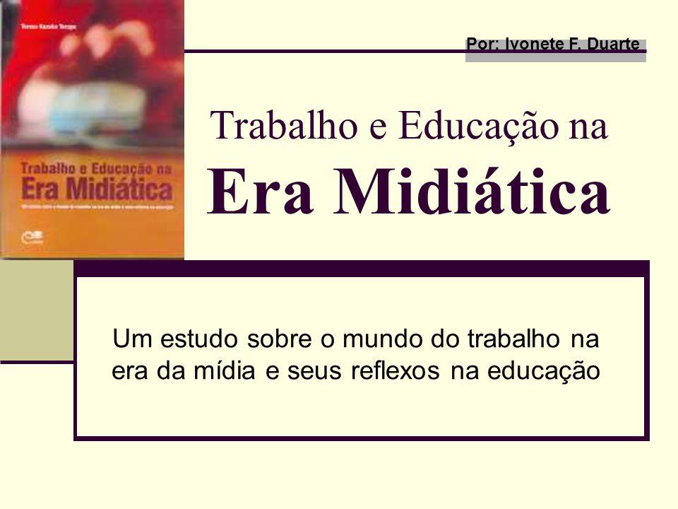 Trabalho e Educação na Era Midiática Um estudo sobre o mundo do trabalho na era da mídia e seus reflexos na educação Por: Ivonete F. Duarte