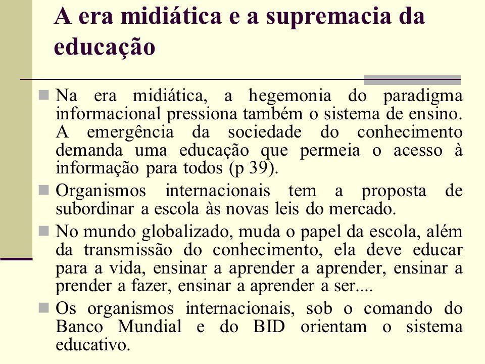 A era midiática e a supremacia da educação Na era midiática, a hegemonia do paradigma informacional pressiona também o sistema de ensino. A emergência
