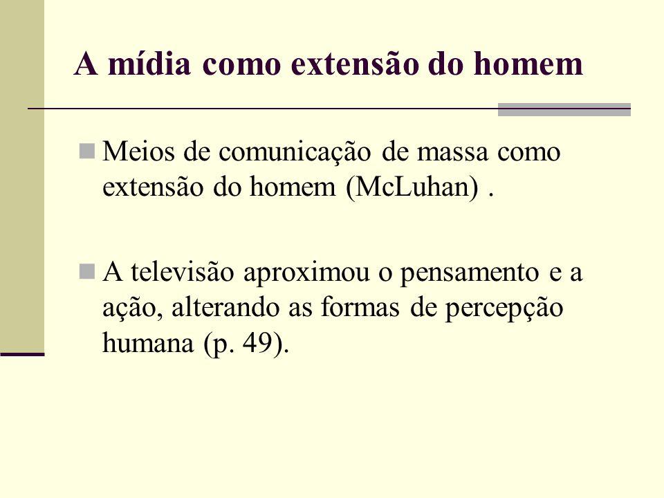 A mídia como extensão do homem Meios de comunicação de massa como extensão do homem (McLuhan). A televisão aproximou o pensamento e a ação, alterando