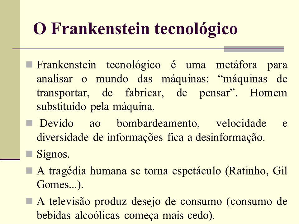 O Frankenstein tecnológico Frankenstein tecnológico é uma metáfora para analisar o mundo das máquinas: máquinas de transportar, de fabricar, de pensar