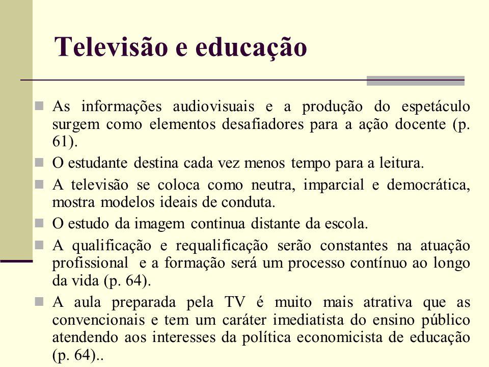 Televisão e educação As informações audiovisuais e a produção do espetáculo surgem como elementos desafiadores para a ação docente (p. 61). O estudant