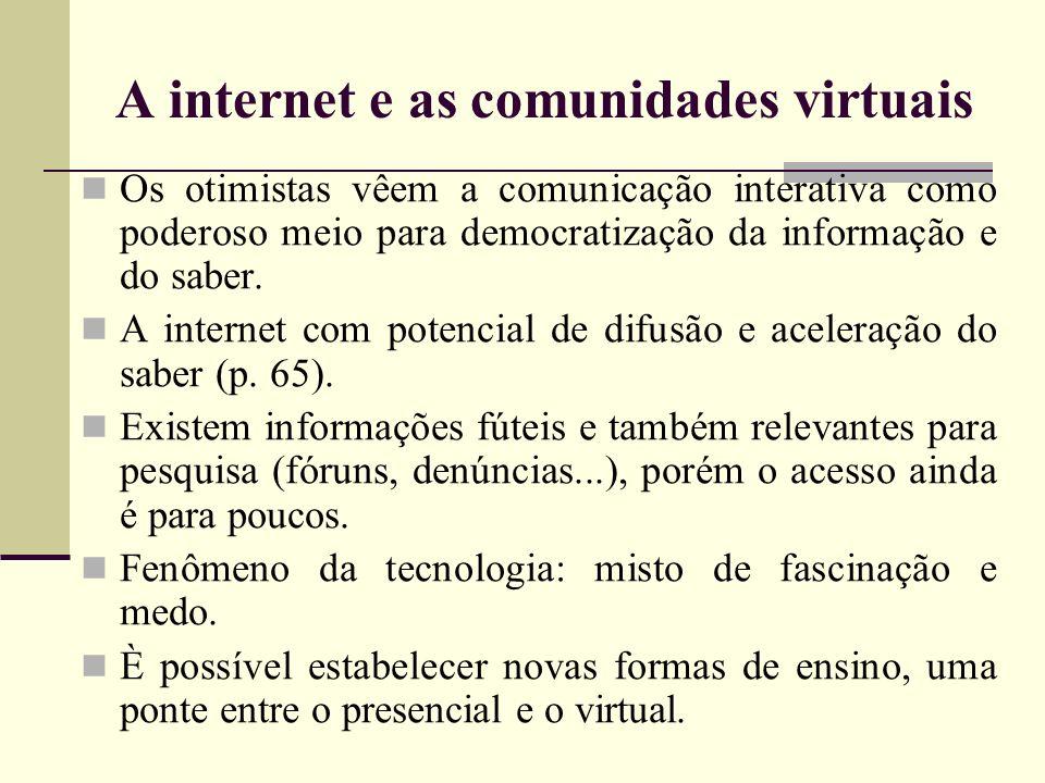 A internet e as comunidades virtuais Os otimistas vêem a comunicação interativa como poderoso meio para democratização da informação e do saber. A int