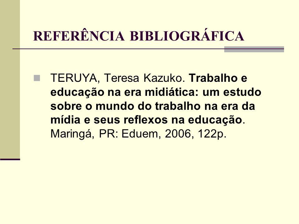 REFERÊNCIA BIBLIOGRÁFICA TERUYA, Teresa Kazuko. Trabalho e educação na era midiática: um estudo sobre o mundo do trabalho na era da mídia e seus refle