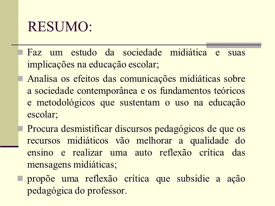 RESUMO: Faz um estudo da sociedade midiática e suas implicações na educação escolar; Analisa os efeitos das comunicações midiáticas sobre a sociedade