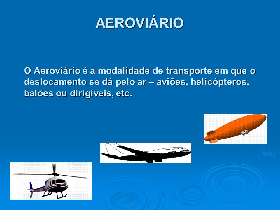 AEROVIÁRIO O Aeroviário é a modalidade de transporte em que o deslocamento se dá pelo ar – aviões, helicópteros, balões ou dirigíveis, etc.