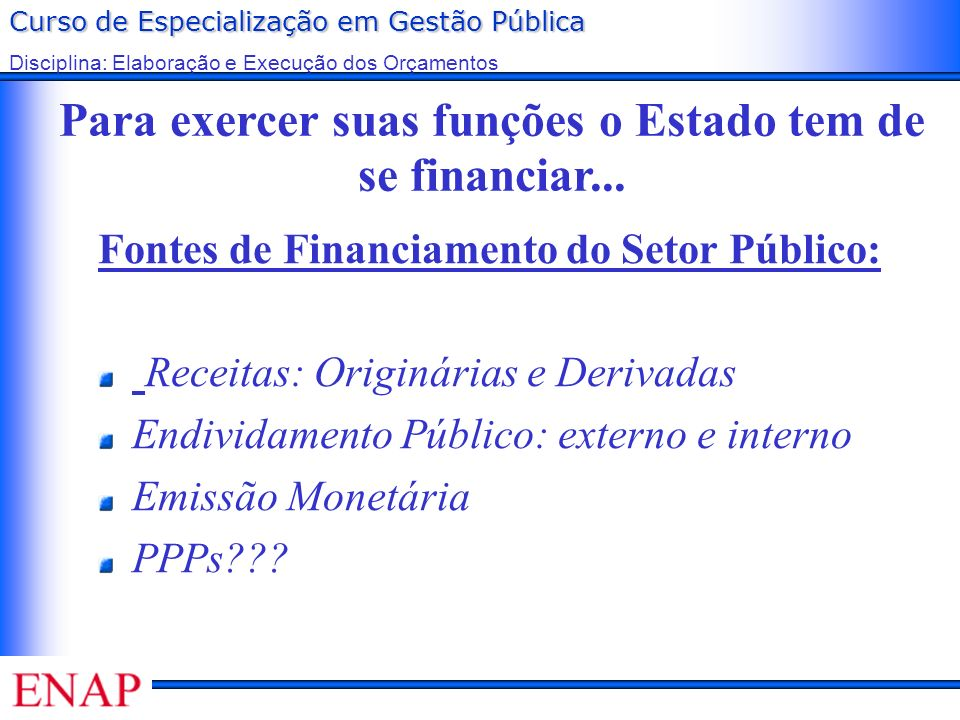 Curso de Especialização em Gestão Pública Disciplina: Elaboração e Execução dos Orçamentos Para exercer suas funções o Estado tem de se financiar... F