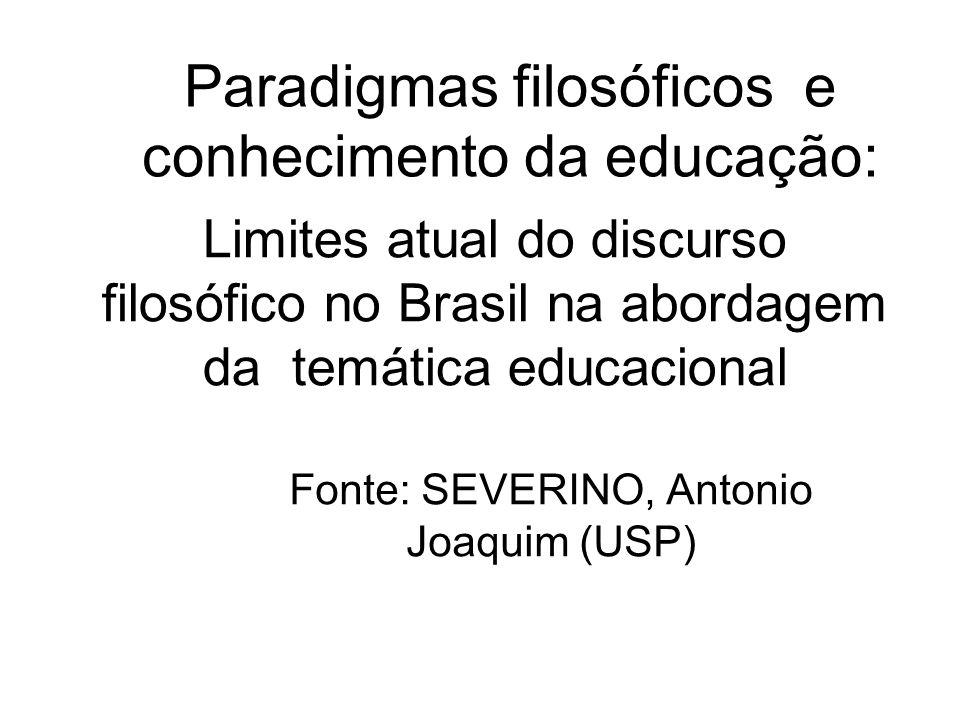 Paradigmas filosóficos e conhecimento da educação: Fonte: SEVERINO, Antonio Joaquim (USP) Limites atual do discurso filosófico no Brasil na abordagem