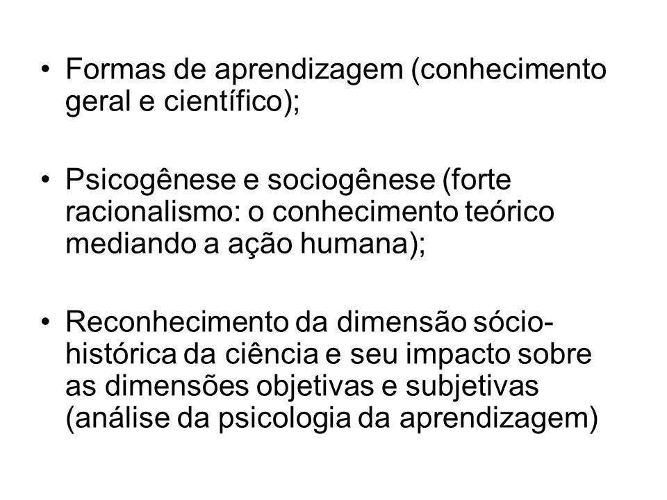 Formas de aprendizagem (conhecimento geral e científico); Psicogênese e sociogênese (forte racionalismo: o conhecimento teórico mediando a ação humana
