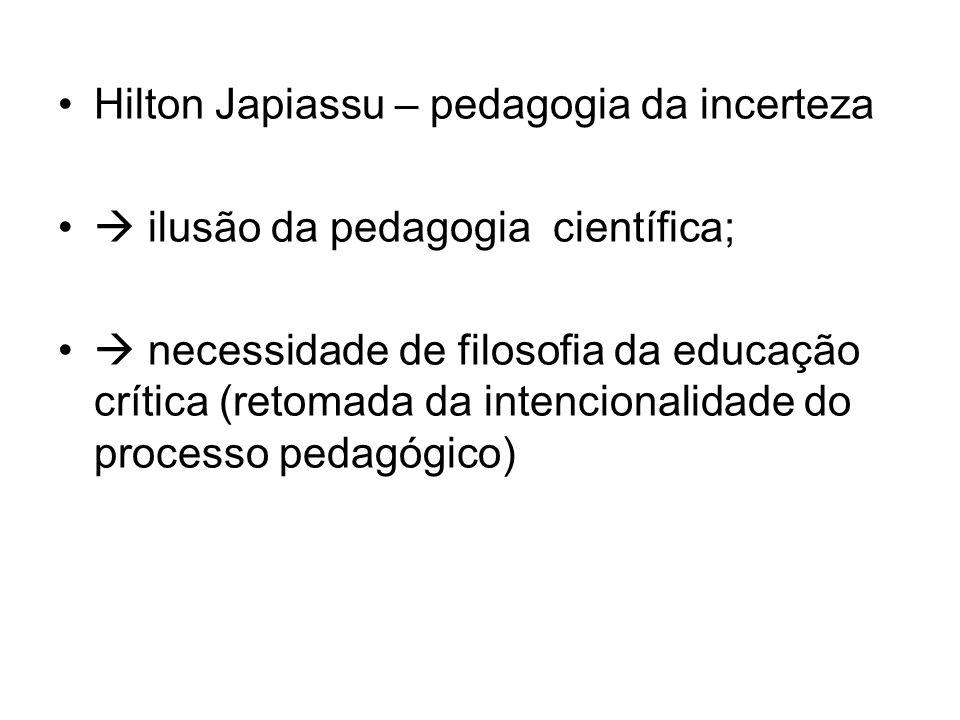 Hilton Japiassu – pedagogia da incerteza ilusão da pedagogia científica; necessidade de filosofia da educação crítica (retomada da intencionalidade do