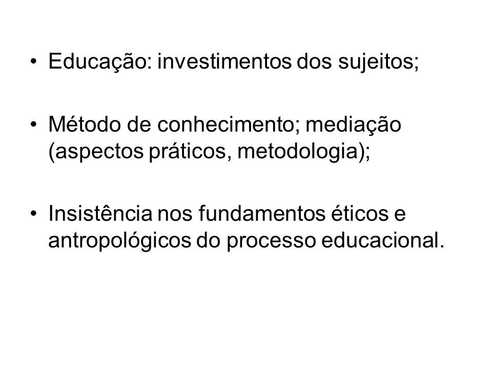 Educação: investimentos dos sujeitos; Método de conhecimento; mediação (aspectos práticos, metodologia); Insistência nos fundamentos éticos e antropol