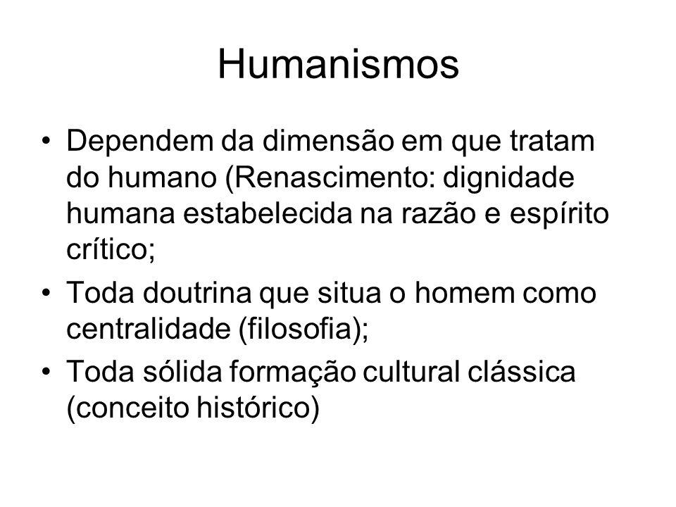 Humanismos Dependem da dimensão em que tratam do humano (Renascimento: dignidade humana estabelecida na razão e espírito crítico; Toda doutrina que si