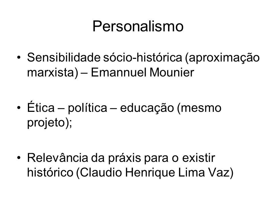 Personalismo Sensibilidade sócio-histórica (aproximação marxista) – Emannuel Mounier Ética – política – educação (mesmo projeto); Relevância da práxis