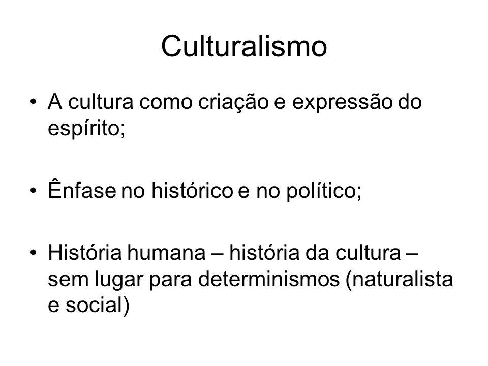 Culturalismo A cultura como criação e expressão do espírito; Ênfase no histórico e no político; História humana – história da cultura – sem lugar para