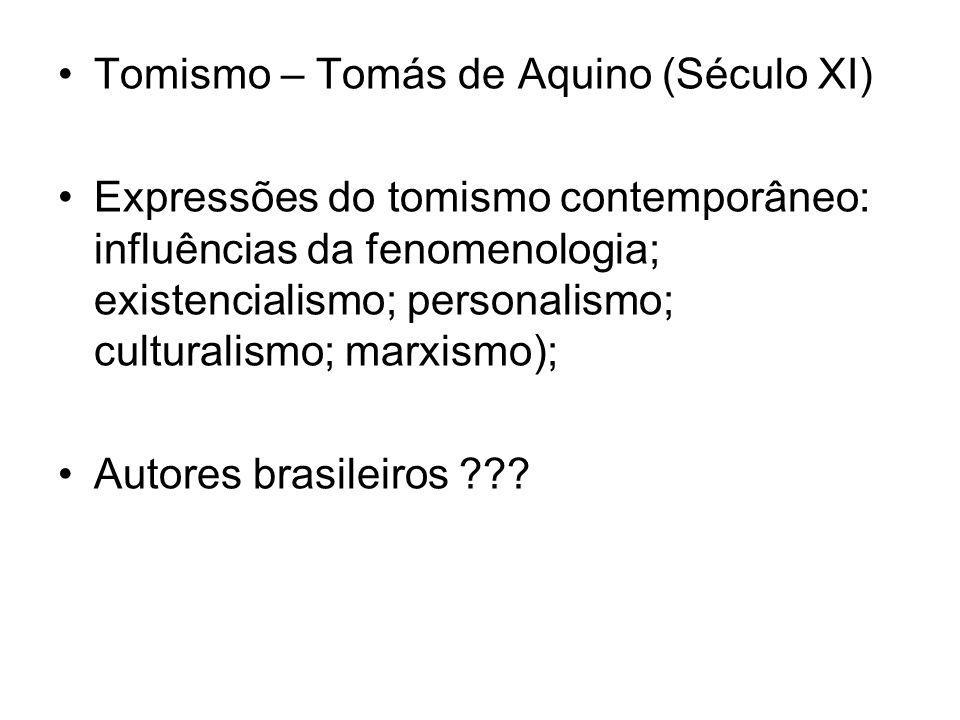 Tomismo – Tomás de Aquino (Século XI) Expressões do tomismo contemporâneo: influências da fenomenologia; existencialismo; personalismo; culturalismo;