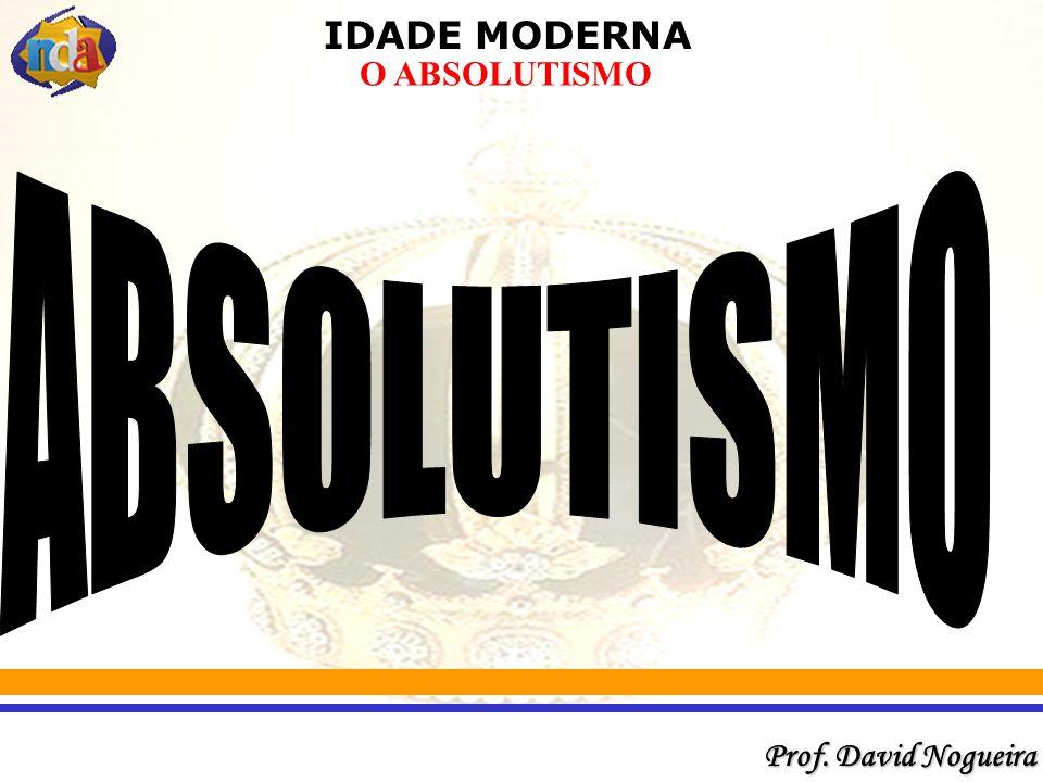 IDADE MODERNA Prof. David Nogueira O ABSOLUTISMO