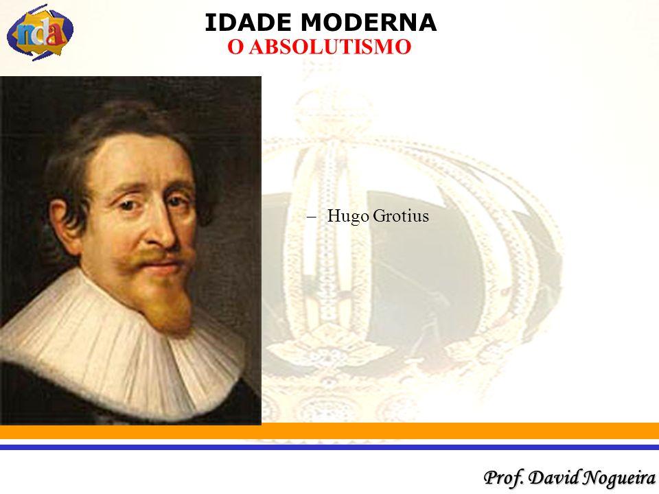 IDADE MODERNA Prof. David Nogueira O ABSOLUTISMO –Hugo Grotius