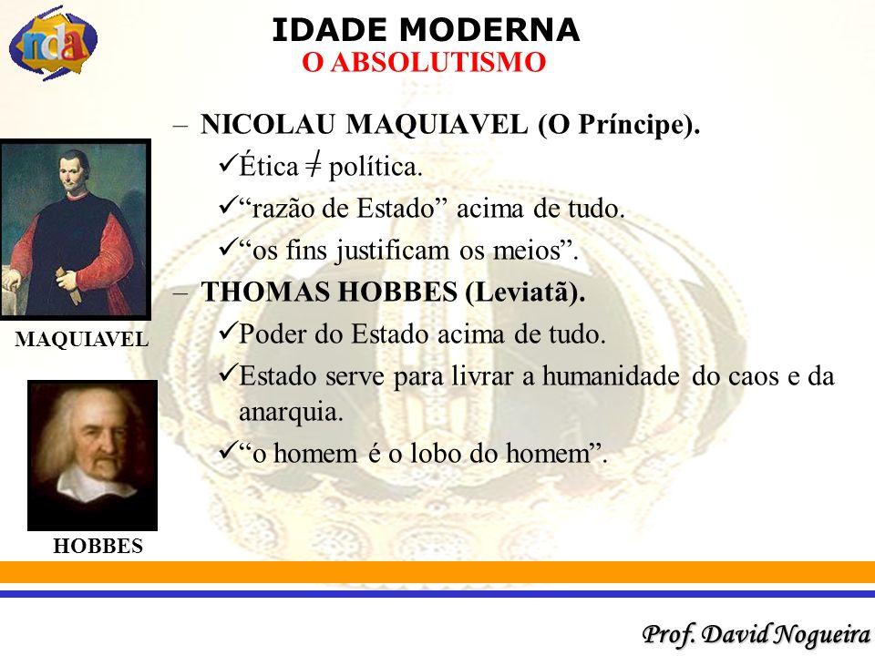IDADE MODERNA Prof.David Nogueira O ABSOLUTISMO –NICOLAU MAQUIAVEL (O Príncipe).