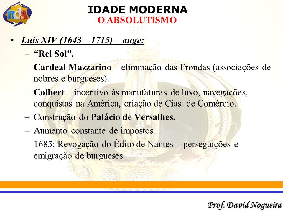IDADE MODERNA Prof.David Nogueira O ABSOLUTISMO Luís XIV (1643 – 1715) – auge: –Rei Sol.
