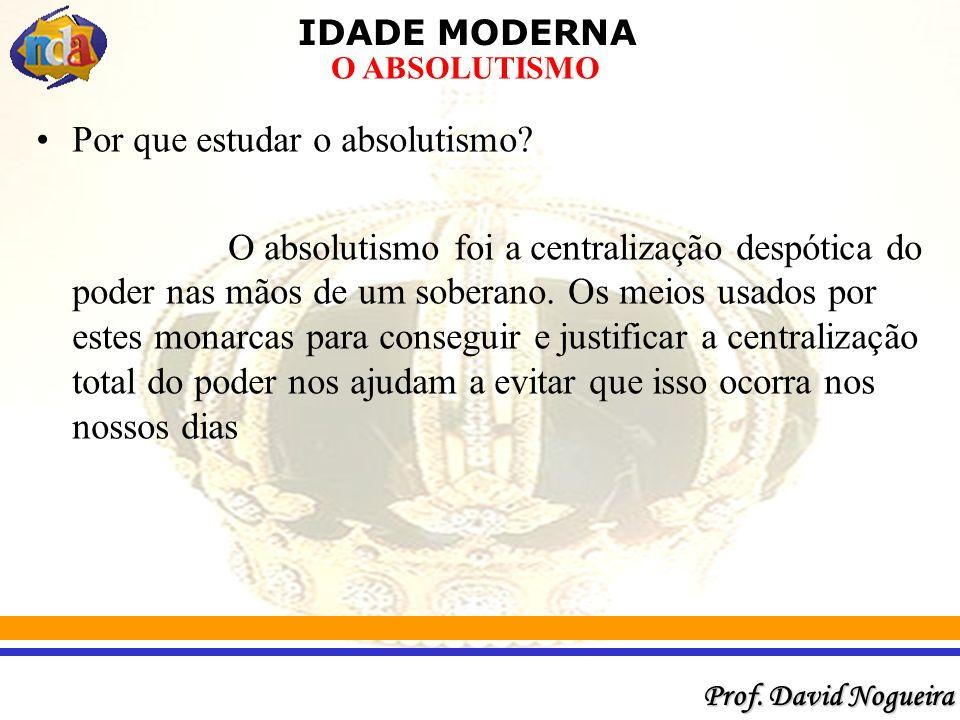 IDADE MODERNA Prof.David Nogueira O ABSOLUTISMO Por que estudar o absolutismo.