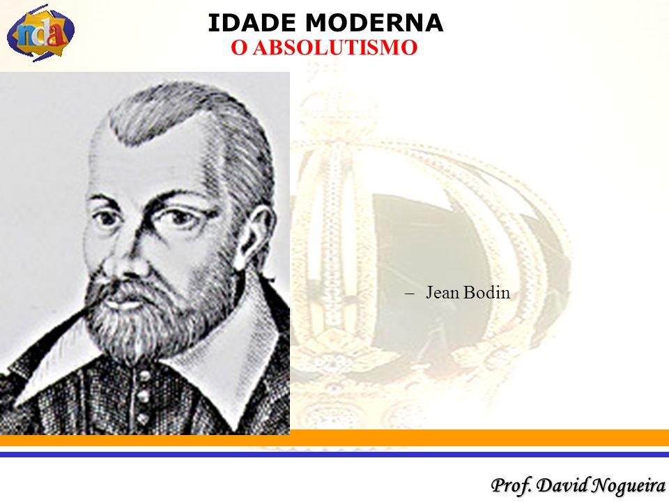IDADE MODERNA Prof. David Nogueira O ABSOLUTISMO –Jean Bodin