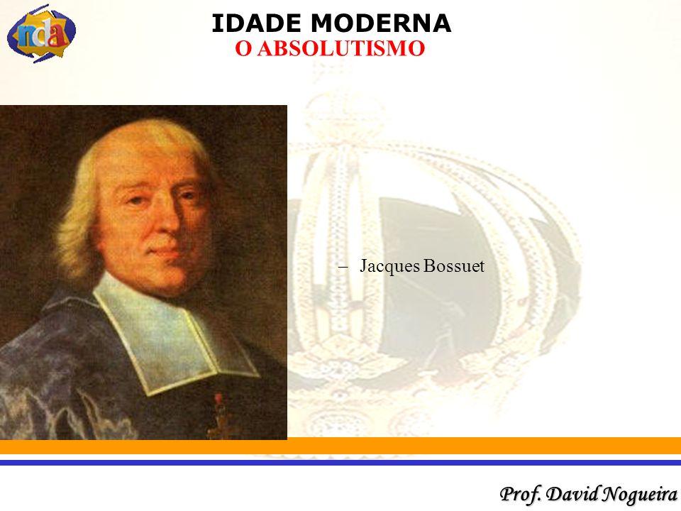 IDADE MODERNA Prof. David Nogueira O ABSOLUTISMO –Jacques Bossuet