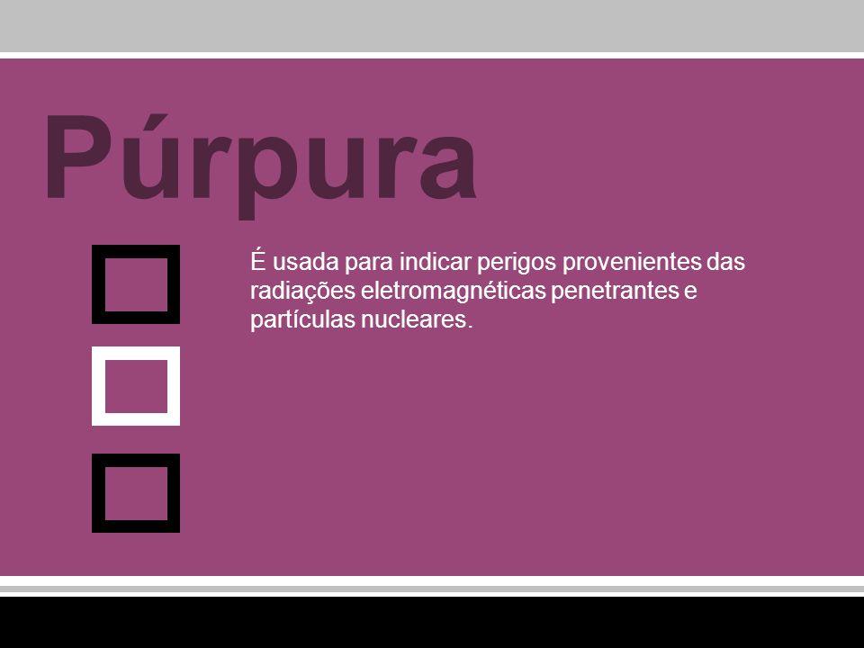 Púrpura É usada para indicar perigos provenientes das radiações eletromagnéticas penetrantes e partículas nucleares.