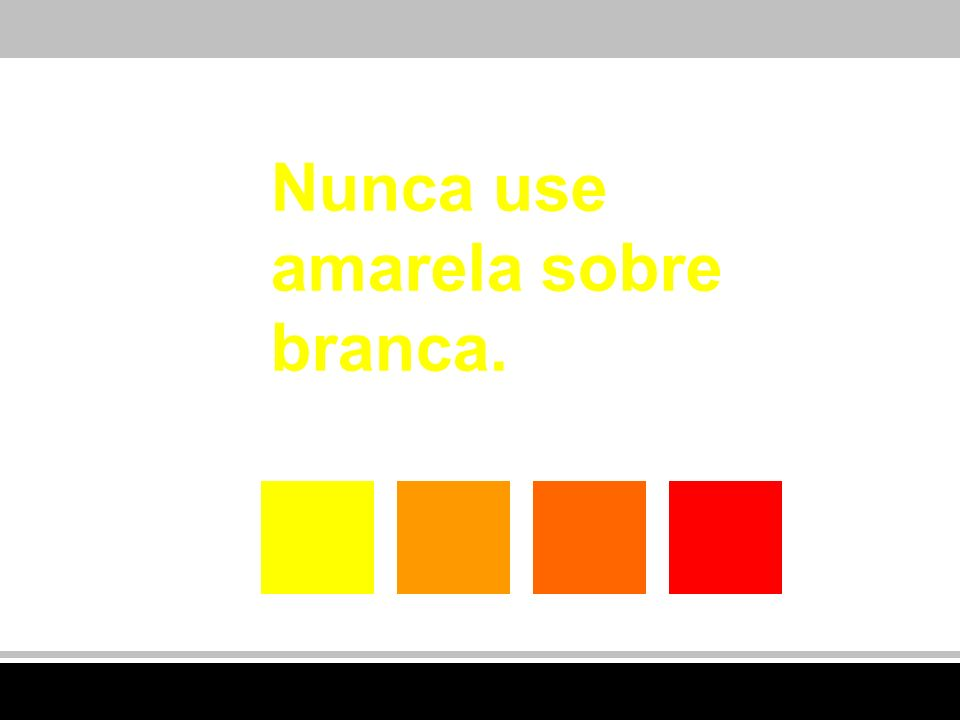 Nunca use amarela sobre branca.