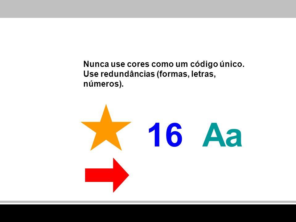 Nunca use cores como um código único. Use redundâncias (formas, letras, números). Aa16
