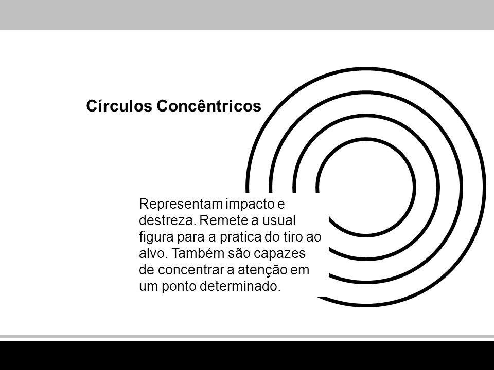 Círculos Concêntricos Representam impacto e destreza. Remete a usual figura para a pratica do tiro ao alvo. Também são capazes de concentrar a atenção