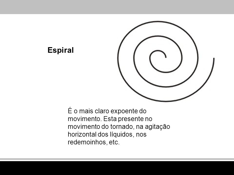 Espiral É o mais claro expoente do movimento. Esta presente no movimento do tornado, na agitação horizontal dos líquidos, nos redemoinhos, etc.