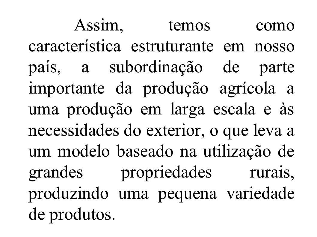 Assim, temos como característica estruturante em nosso país, a subordinação de parte importante da produção agrícola a uma produção em larga escala e