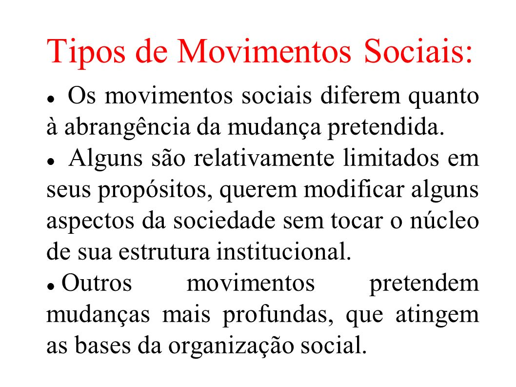 Tipos de Movimentos Sociais: Os movimentos sociais diferem quanto à abrangência da mudança pretendida. Alguns são relativamente limitados em seus prop