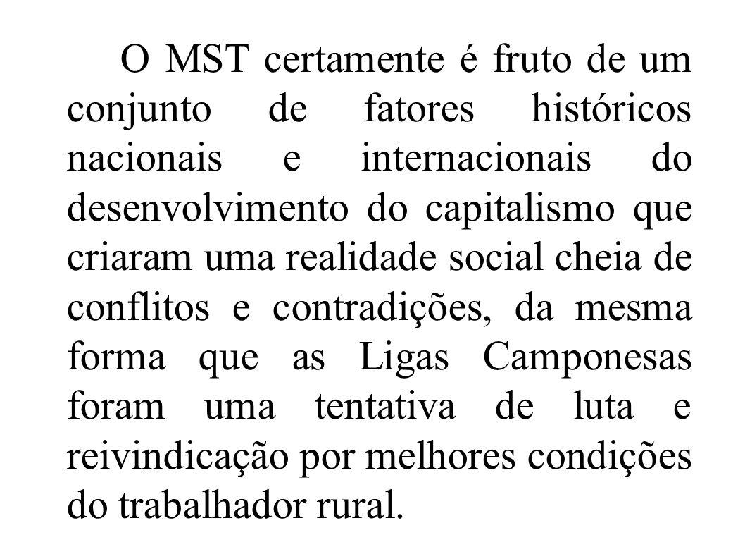 O MST certamente é fruto de um conjunto de fatores históricos nacionais e internacionais do desenvolvimento do capitalismo que criaram uma realidade s