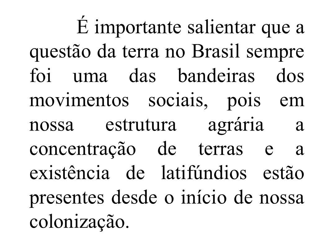É importante salientar que a questão da terra no Brasil sempre foi uma das bandeiras dos movimentos sociais, pois em nossa estrutura agrária a concent