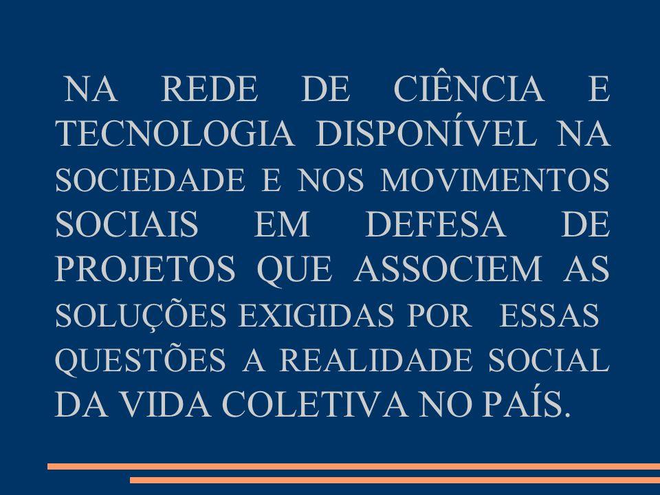 NA REDE DE CIÊNCIA E TECNOLOGIA DISPONÍVEL NA SOCIEDADE E NOS MOVIMENTOS SOCIAIS EM DEFESA DE PROJETOS QUE ASSOCIEM AS SOLUÇÕES EXIGIDAS PORESSAS QUESTÕES A REALIDADE SOCIAL DA VIDA COLETIVA NO PAÍS.
