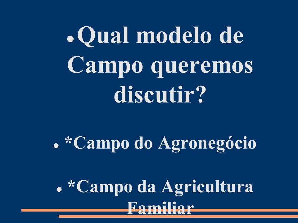 Qual modelo de Campo queremos discutir? *Campo do Agronegócio *Campo da Agricultura Familiar