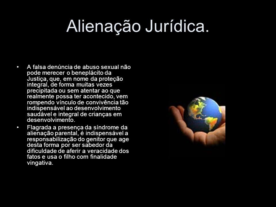 Alienação Jurídica. A falsa denúncia de abuso sexual não pode merecer o beneplácito da Justiça, que, em nome da proteção integral, de forma muitas vez
