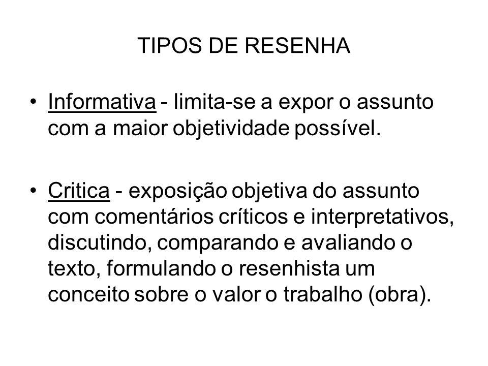 TIPOS DE RESENHA Informativa - limita-se a expor o assunto com a maior objetividade possível. Critica - exposição objetiva do assunto com comentários